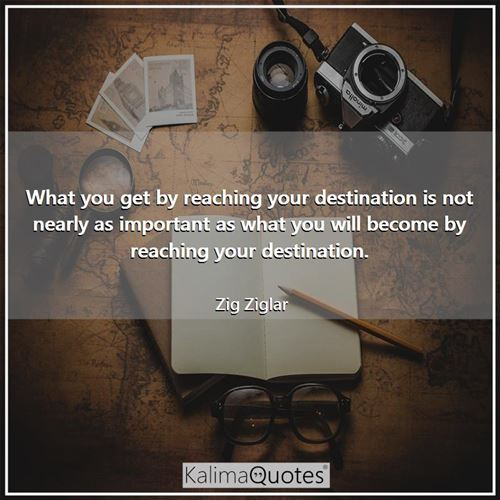 What you get by reaching your destination is not nearly as important as what you will become by reaching your destination.