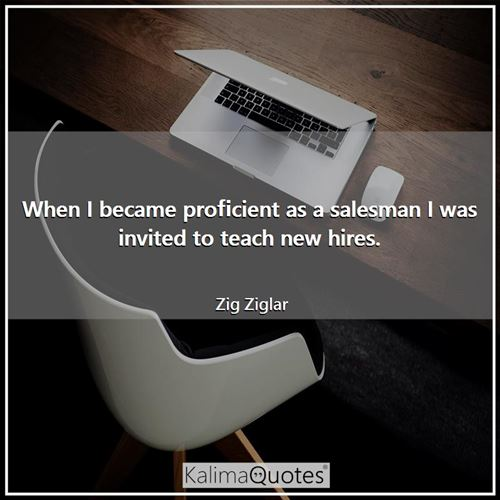 When I became proficient as a salesman I was invited to teach new hires. - Zig Ziglar