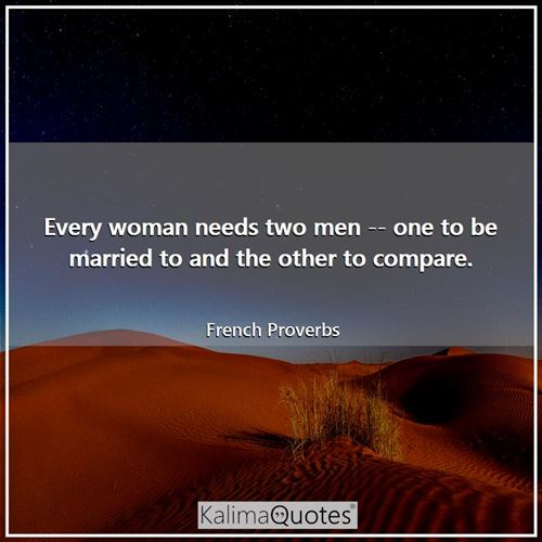 Every woman needs two men -- one to be married to and the other to compare.