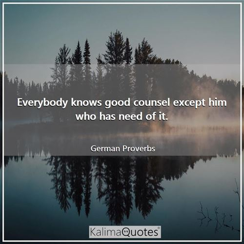Everybody knows good counsel except him who has need of it.