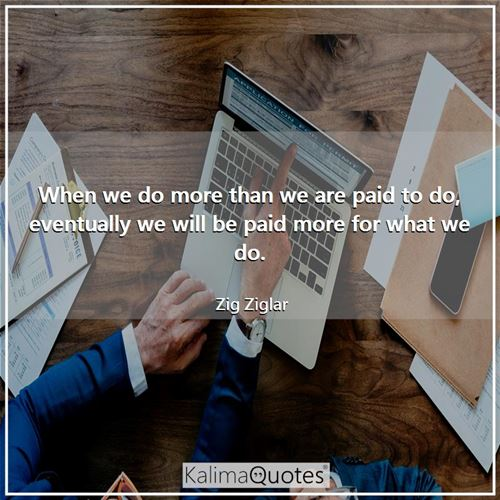 When we do more than we are paid to do, eventually we will be paid more for what we do.