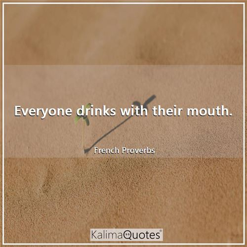 Everyone drinks with their mouth.