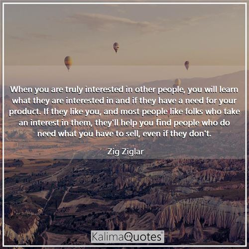 When you are truly interested in other people, you will learn what they are interested in and if they have a need for your product. If they like you, and most people like folks who take an interest in them, they'll help you find people who do need what you have to sell, even if they don't.