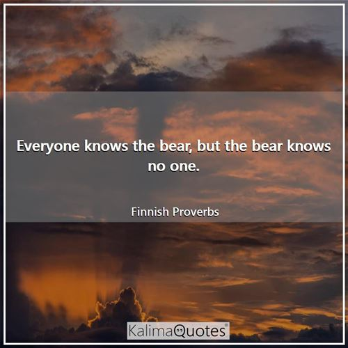 Everyone knows the bear, but the bear knows no one. - Finnish Proverbs