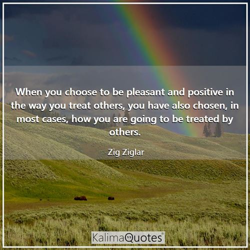 When you choose to be pleasant and positive in the way you treat others, you have also chosen, in most cases, how you are going to be treated by others.