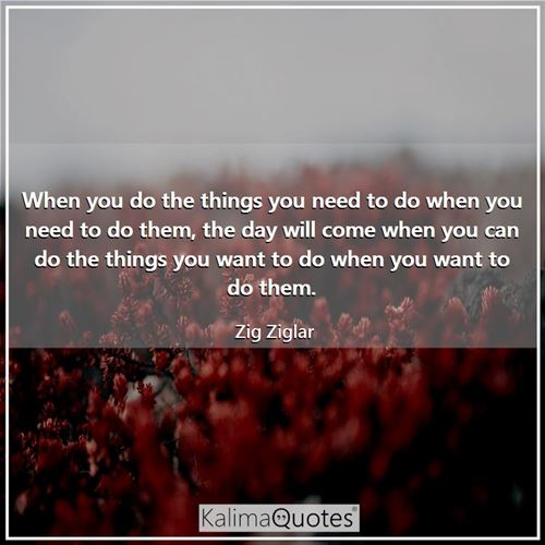 When you do the things you need to do when you need to do them, the day will come when you can do the things you want to do when you want to do them.