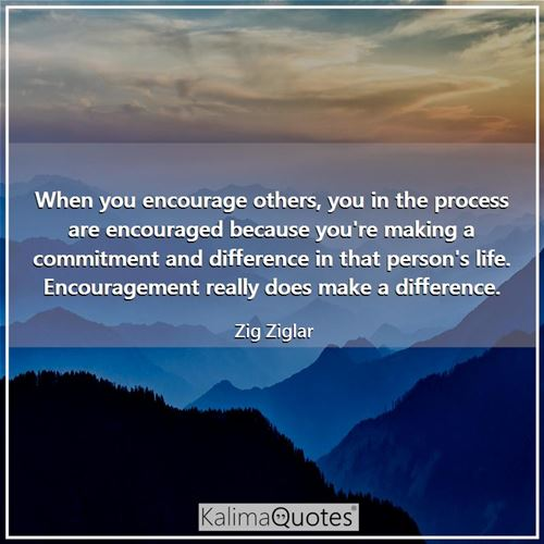 When you encourage others, you in the process are encouraged because you're making a commitment and difference in that person's life. Encouragement really does make a difference.