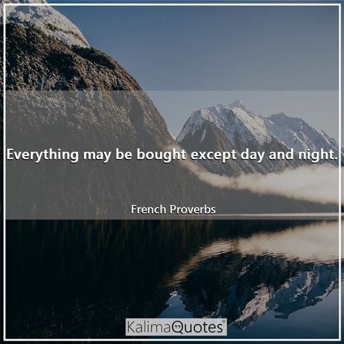 Everything may be bought except day and night.