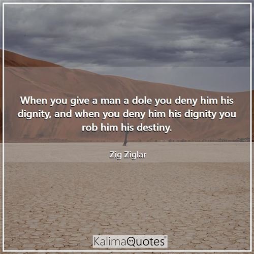 When you give a man a dole you deny him his dignity, and when you deny him his dignity you rob him his destiny.