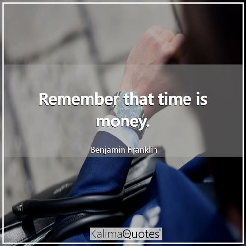 Remember that time is money.