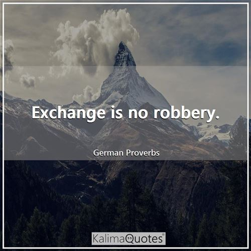 Exchange is no robbery.