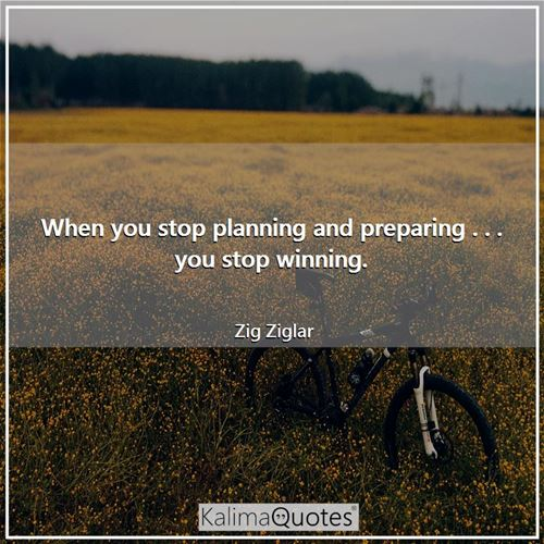 When you stop planning and preparing . . . you stop winning.