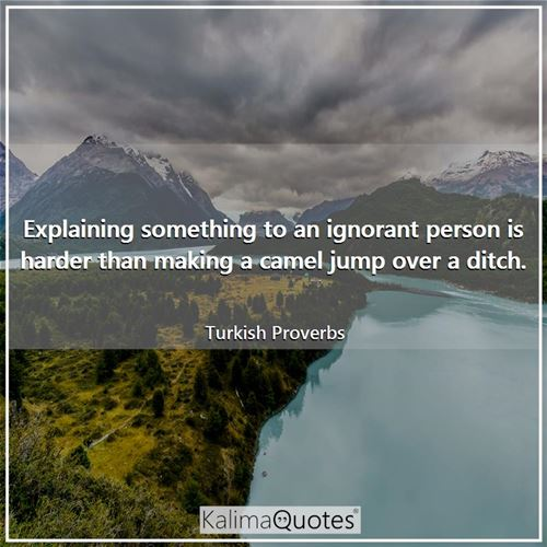Explaining something to an ignorant person is harder than making a camel jump over a ditch.
