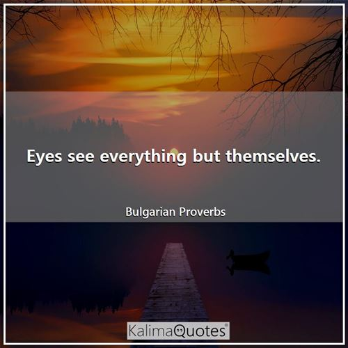 Eyes see everything but themselves.