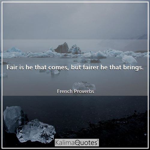 Fair is he that comes, but fairer he that brings.