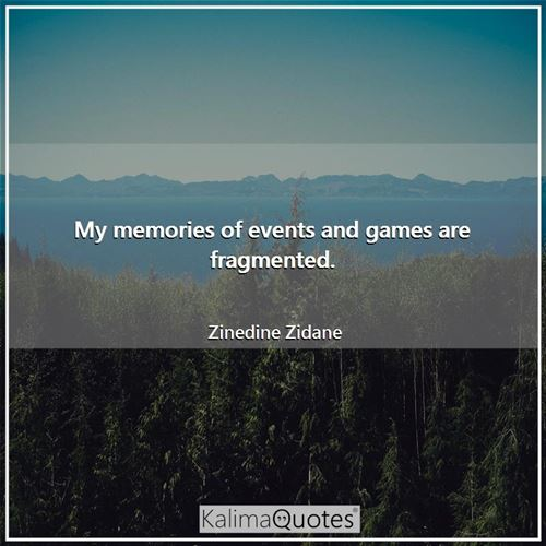 My memories of events and games are fragmented.