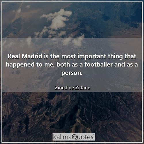 Real Madrid is the most important thing that happened to me, both as a footballer and as a person.
