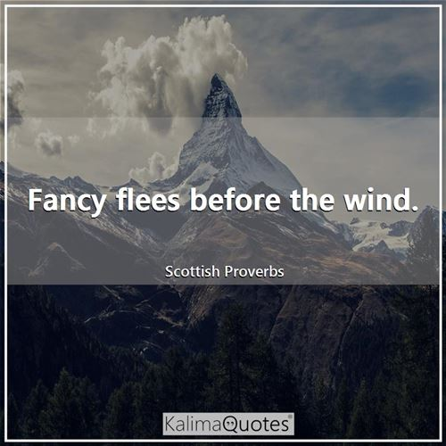 Fancy flees before the wind. - Scottish Proverbs