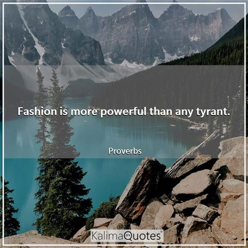 Fashion is more powerful than any tyrant.