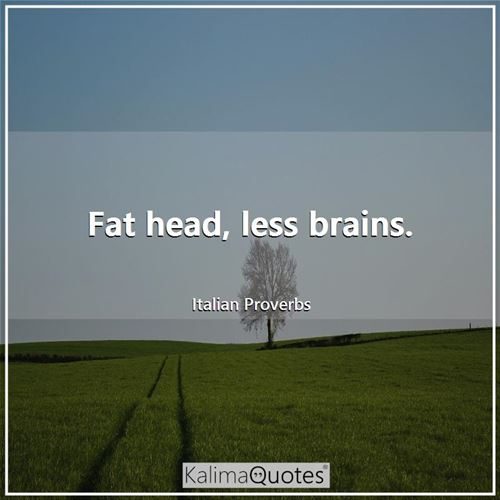 Fat head, less brains.