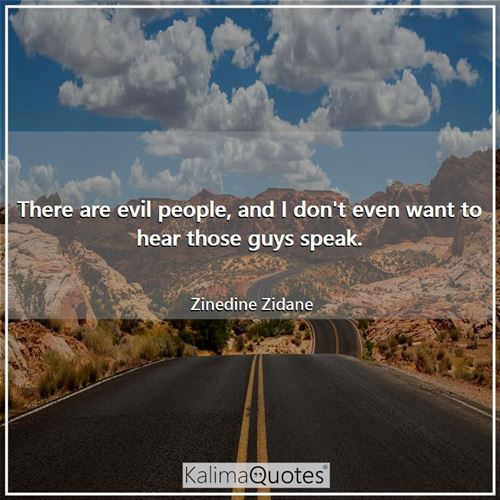 There are evil people, and I don't even want to hear those guys speak. - Zinedine Zidane