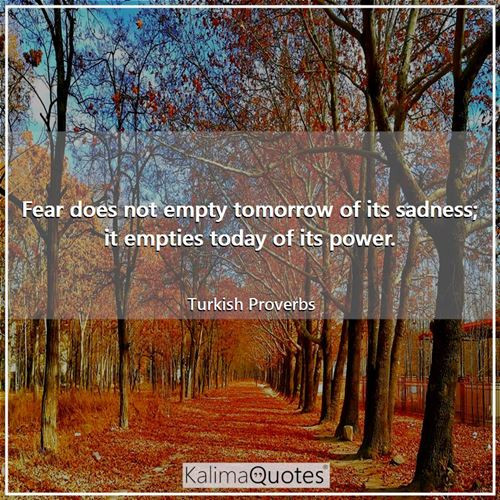 Fear does not empty tomorrow of its sadness; it empties today of its power.