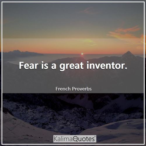Fear is a great inventor.
