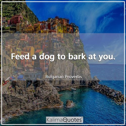 Feed a dog to bark at you.