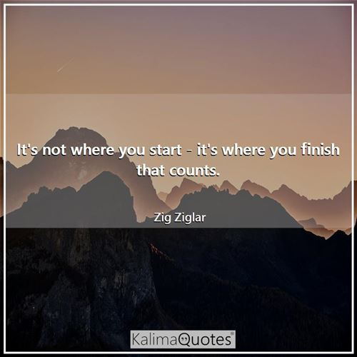 It's not where you start - it's where you finish that counts.
