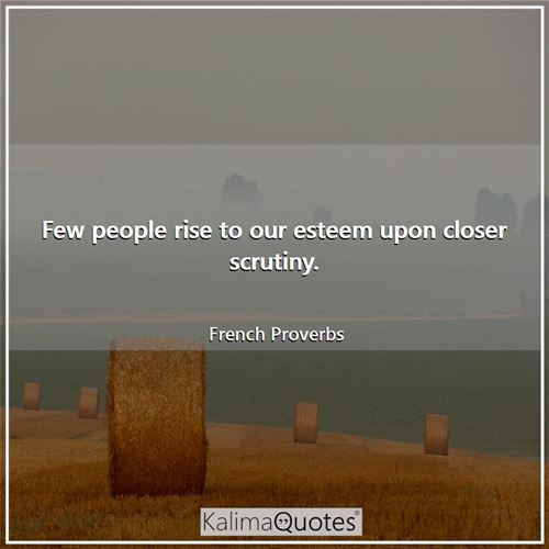 Few people rise to our esteem upon closer scrutiny.