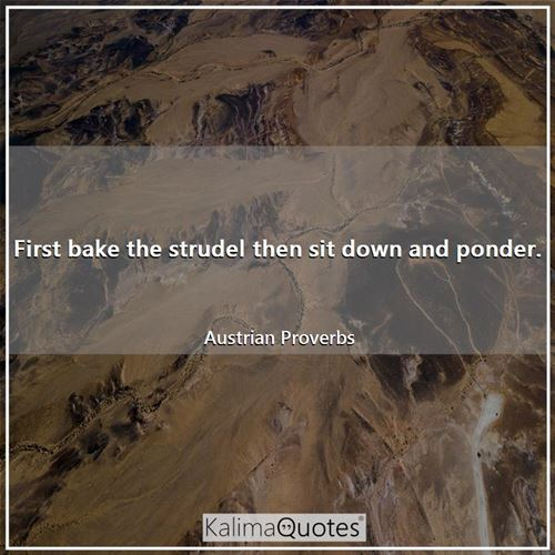 First bake the strudel then sit down and ponder. - Austrian Proverbs
