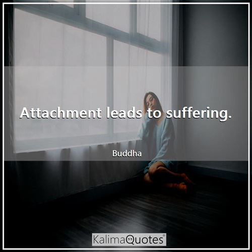 Attachment leads to suffering.