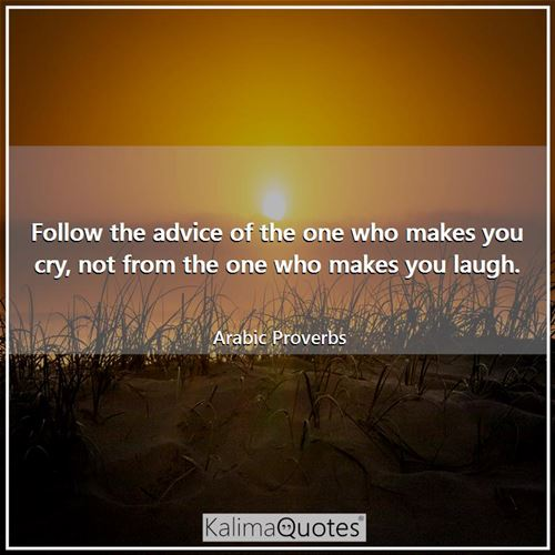 Follow the advice of the one who makes you cry, not from the one who makes you laugh.