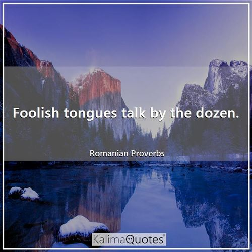 Foolish tongues talk by the dozen. - Romanian Proverbs