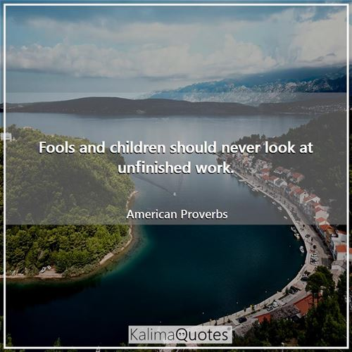 Fools and children should never look at unfinished work. - American Proverbs