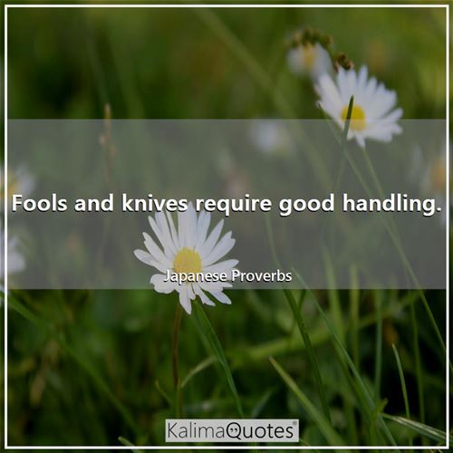 Fools and knives require good handling.