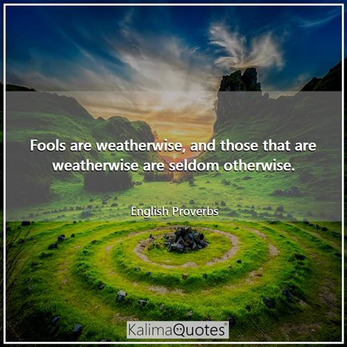 Fools are weatherwise, and those that are weatherwise are seldom otherwise.