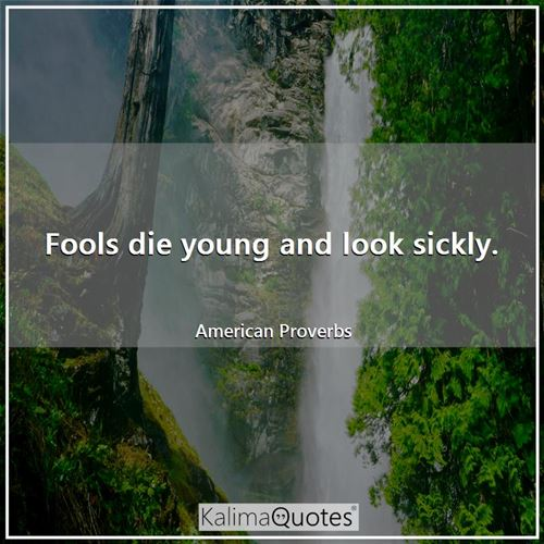 Fools die young and look sickly.