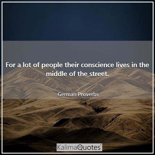 For a lot of people their conscience lives in the middle of the street.
