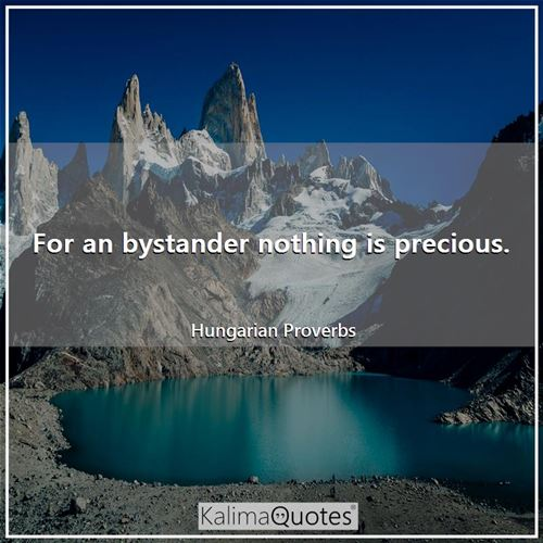 For an bystander nothing is precious.