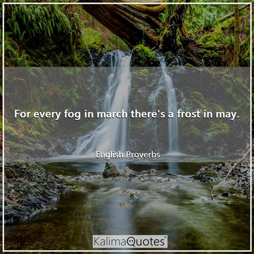 For every fog in march there's a frost in may. - English Proverbs