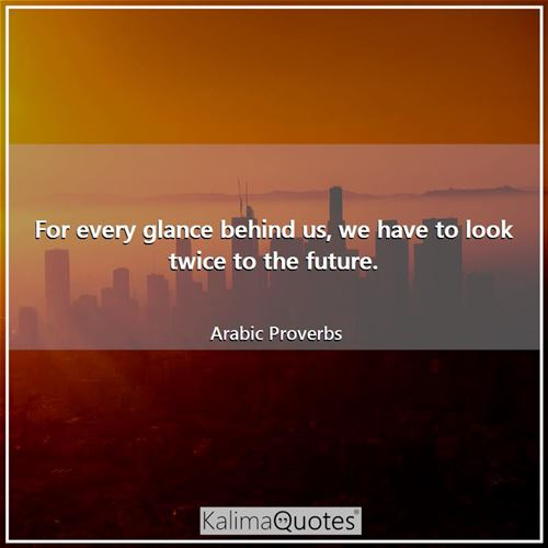 For every glance behind us, we have to look twice to the future. - Arabic Proverbs