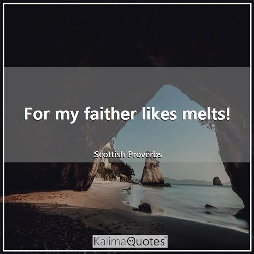 For my faither likes melts!
