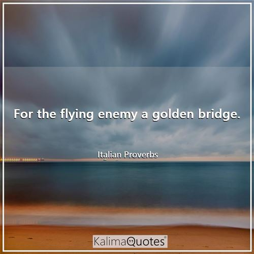 For the flying enemy a golden bridge. - Italian Proverbs