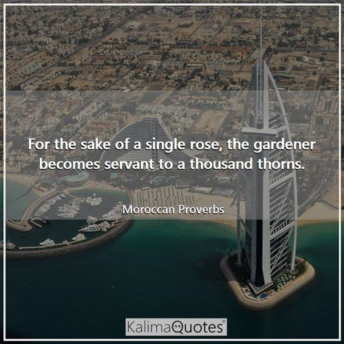 For the sake of a single rose, the gardener becomes servant to a thousand thorns.