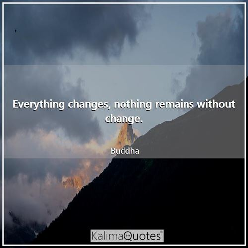 Everything changes, nothing remains without change. - Buddha