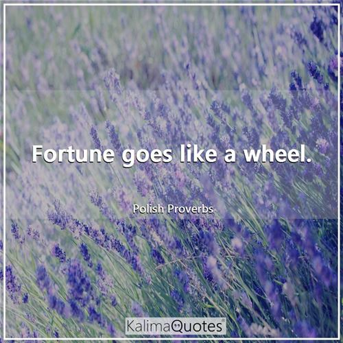 Fortune goes like a wheel.
