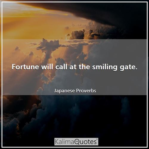 Fortune will call at the smiling gate.