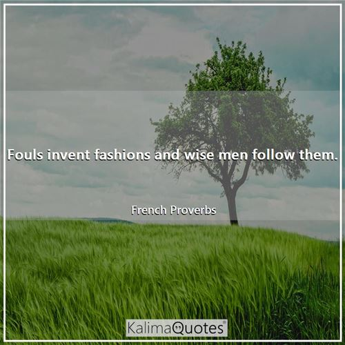 Fouls invent fashions and wise men follow them.