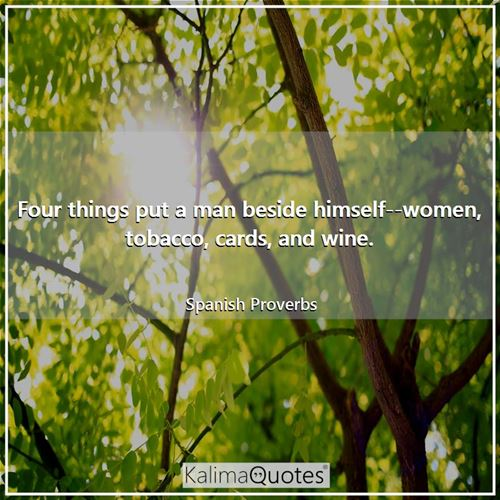 Four things put a man beside himself--women, tobacco, cards, and wine.
